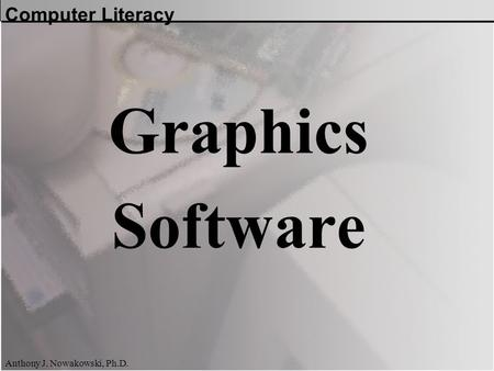 Computer Literacy Anthony J. Nowakowski, Ph.D. Graphics Software.