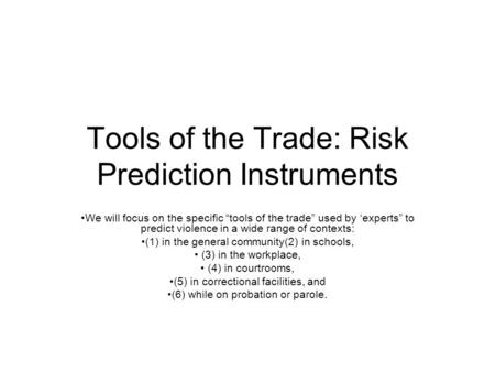 "Tools of the Trade: Risk Prediction Instruments We will focus on the specific ""tools of the trade"" used by 'experts"" to predict violence in a wide range."