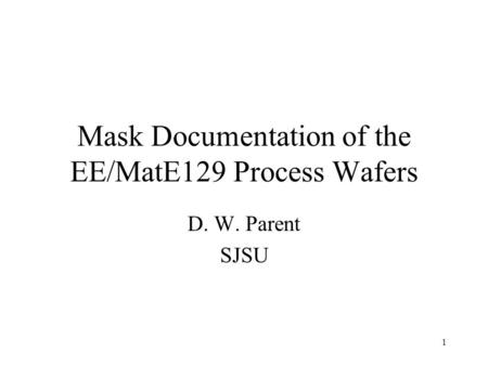1 Mask Documentation of the EE/MatE129 Process Wafers D. W. Parent SJSU.