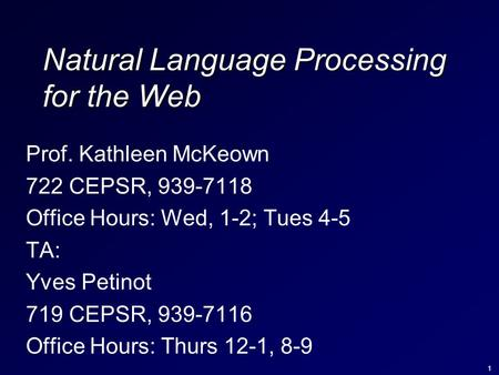 1 Natural Language Processing for the Web Prof. Kathleen McKeown 722 CEPSR, 939-7118 Office Hours: Wed, 1-2; Tues 4-5 TA: Yves Petinot 719 CEPSR, 939-7116.