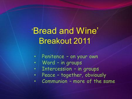 ' Bread and Wine' Breakout 2011 Penitence – on your own Word – in groups Intercession – in groups Peace – together, obviously Communion – more of the same.