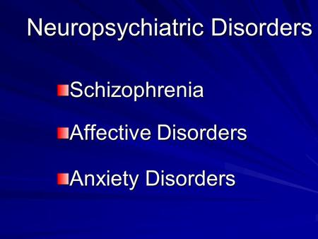 Neuropsychiatric Disorders Schizophrenia Affective Disorders Anxiety Disorders.