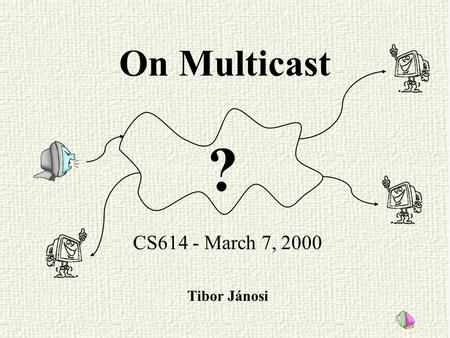 On Multicast CS614 - March 7, 2000 Tibor Jánosi ?.