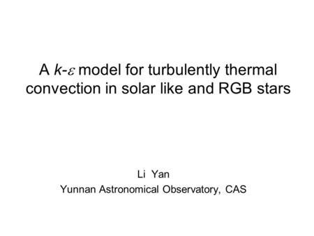 A k-  model for turbulently thermal convection in solar like and RGB stars Li Yan Yunnan Astronomical Observatory, CAS.