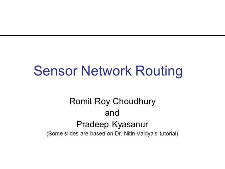 Sensor Network Routing Romit Roy Choudhury and Pradeep Kyasanur (Some slides are based on Dr. Nitin Vaidya's tutorial)