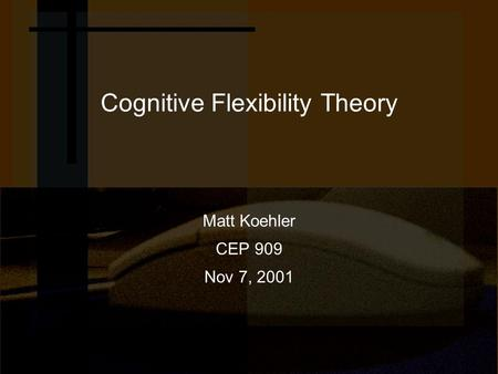 Cognitive Flexibility Theory Matt Koehler CEP 909 Nov 7, 2001.