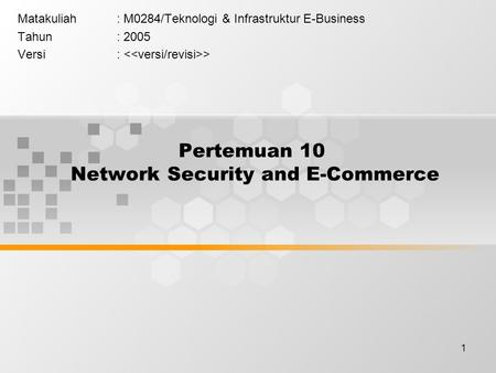 1 Pertemuan 10 Network Security and E-Commerce Matakuliah: M0284/Teknologi & Infrastruktur E-Business Tahun: 2005 Versi: >