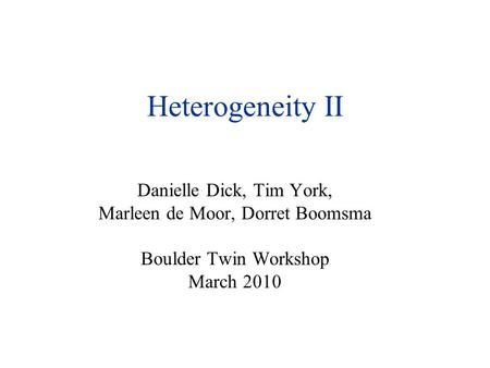 Heterogeneity II Danielle Dick, Tim York, Marleen de Moor, Dorret Boomsma Boulder Twin Workshop March 2010.