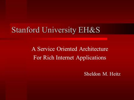 Stanford University EH&S A Service Oriented Architecture For Rich Internet Applications Sheldon M. Heitz.