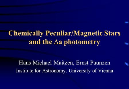 Chemically Peculiar/Magnetic Stars and the  a photometry Hans Michael Maitzen, Ernst Paunzen Institute for Astronomy, University of Vienna.