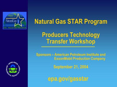 Natural Gas STAR Program Producers Technology Transfer Workshop Sponsors – American Petroleum Institute and ExxonMobil Production Company September 21,