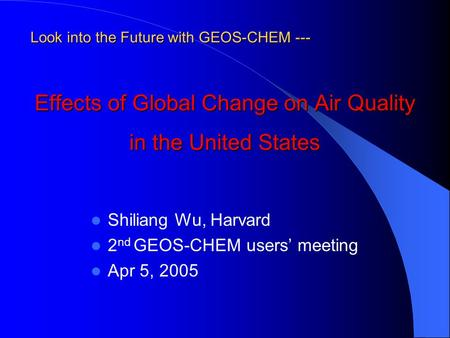 Effects of Global Change on Air Quality in the United States Shiliang Wu, Harvard 2 nd GEOS-CHEM users' meeting Apr 5, 2005 Look into the Future with GEOS-CHEM.