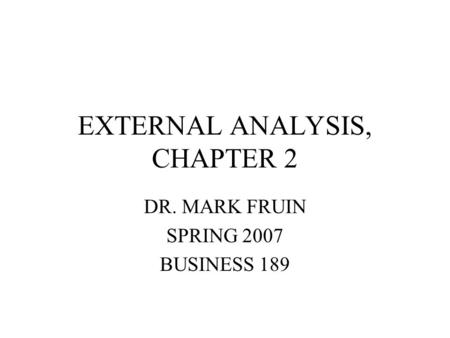 EXTERNAL ANALYSIS, CHAPTER 2 DR. MARK FRUIN SPRING 2007 BUSINESS 189.