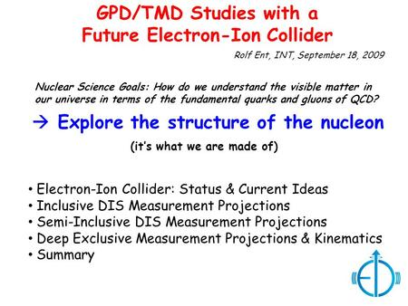 Rolf Ent, INT, September 18, 2009 GPD/TMD Studies with a Future Electron-Ion Collider Electron-Ion Collider: Status & Current Ideas Inclusive DIS Measurement.