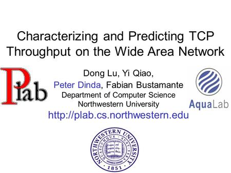Characterizing and Predicting TCP Throughput on the Wide Area Network Dong Lu, Yi Qiao, Peter Dinda, Fabian Bustamante Department of Computer Science Northwestern.