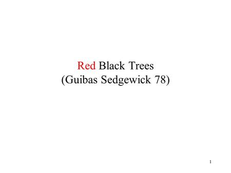 1 Red Black Trees (Guibas Sedgewick 78). 2 Goal Keep sorted lists subject to the following operations: find(x,L) insert(x,L) delete(x,L) catenate(L1,L2)