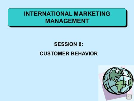 INTERNATIONAL MARKETING MANAGEMENT SESSION 8: CUSTOMER BEHAVIOR 1.