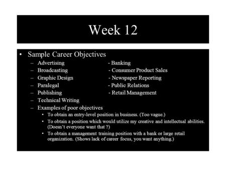 Week 12 Sample Career Objectives –Advertising - Banking –Broadcasting - Consumer Product Sales –Graphic Design - Newspaper Reporting –Paralegal - Public.