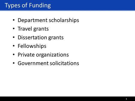 Types of Funding Department scholarships Travel grants Dissertation grants Fellowships Private organizations Government solicitations 1.