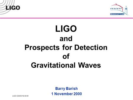 LIGO-G000318-00-M LIGO and Prospects for Detection of Gravitational Waves Barry Barish 1 November 2000.