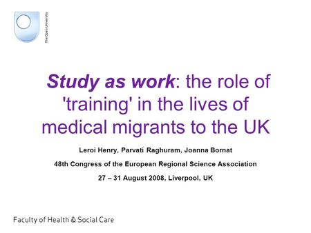 Study as work: the role of 'training' in the lives of medical migrants to the UK Leroi Henry, Parvati Raghuram, Joanna Bornat 48th Congress of the European.