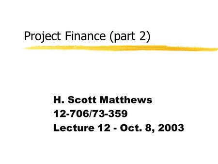 Project Finance (part 2) H. Scott Matthews 12-706/73-359 Lecture 12 - Oct. 8, 2003.