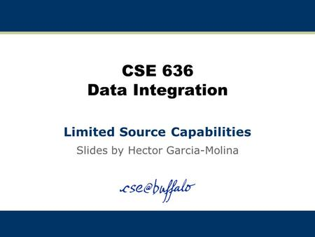 CSE 636 Data Integration Limited Source Capabilities Slides by Hector Garcia-Molina.