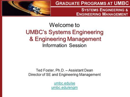 UMBC's Systems Engineering &Engineering Management Welcome to UMBC's Systems Engineering & Engineering Management Information Session Ted Foster, Ph.D.