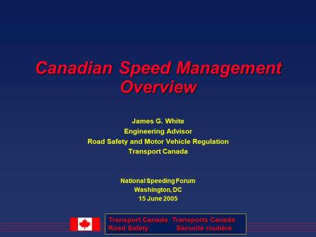 Transport Canada Transports Canada <strong>Road</strong> <strong>Safety</strong> Sécurité routière Canadian Speed Management Overview James G. White Engineering Advisor <strong>Road</strong> <strong>Safety</strong> and.