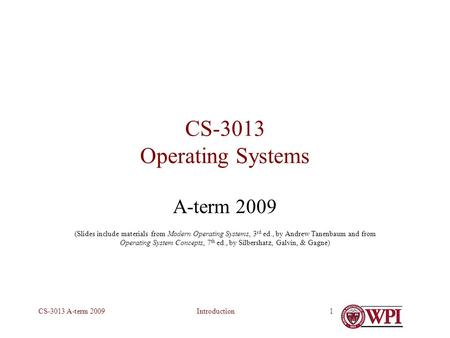 IntroductionCS-3013 A-term 20091 CS-3013 Operating Systems A-term 2009 (Slides include materials from Modern Operating Systems, 3 rd ed., by Andrew Tanenbaum.