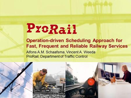 Operation-driven Scheduling Approach for Fast, Frequent and Reliable Railway Services Alfons A.M. Schaafsma, Vincent A. Weeda ProRail, Department of Traffic.