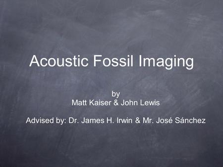 Acoustic Fossil Imaging by Matt Kaiser & John Lewis Advised by: Dr. James H. Irwin & Mr. José Sánchez.