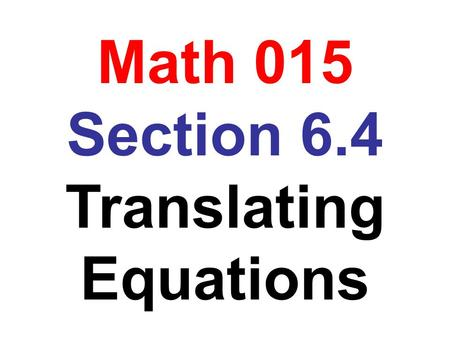 Math 015 Section 6.4 Translating Equations. Translating Sentences into Equations An equation states that two mathematical expressions are equal To translate.