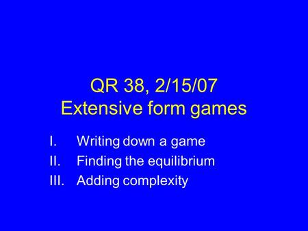 QR 38, 2/15/07 Extensive form games I.Writing down a game II.Finding the equilibrium III.Adding complexity.