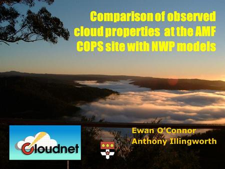 Ewan O'Connor Anthony Illingworth Comparison of observed cloud properties at the AMF COPS site with NWP models.
