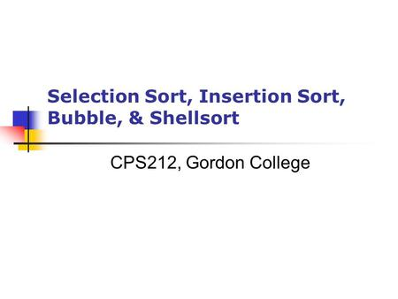 Selection Sort, Insertion Sort, Bubble, & Shellsort CPS212, Gordon College.
