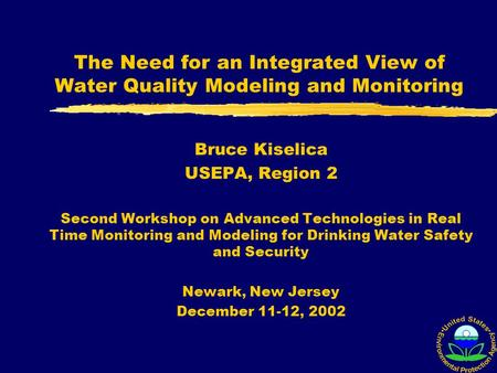 The Need for an Integrated View of Water Quality Modeling and Monitoring Bruce Kiselica USEPA, Region 2 Second Workshop on Advanced Technologies in Real.