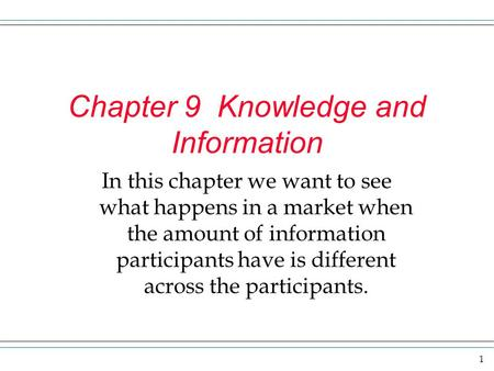 1 Chapter 9 Knowledge and Information In this chapter we want to see what happens in a market when the amount of information participants have is different.