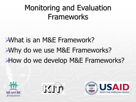 Monitoring and Evaluation Frameworks   What is an M&E Framework?   Why do we use M&E Frameworks?   How do we develop M&E Frameworks? MEASURE Evaluation.