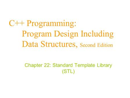 C++ Programming: Program Design Including Data Structures, Second Edition Chapter 22: Standard Template Library (STL)