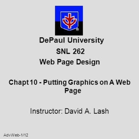 AdvWeb-1/12 DePaul University SNL 262 Web Page Design Chapt 10 - Putting Graphics on A Web Page Instructor: David A. Lash.