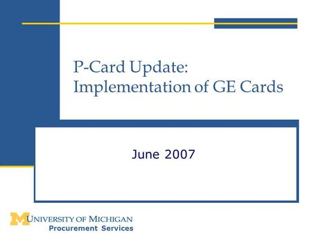 Procurement Services P-Card Update: Implementation of GE Cards June 2007.
