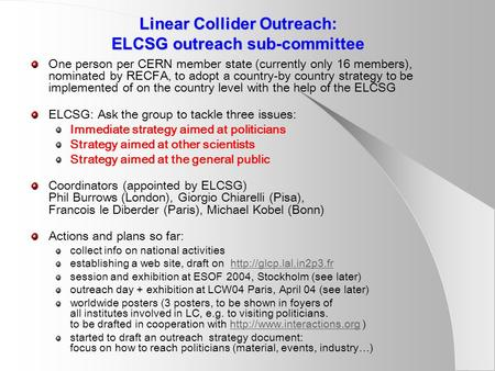 Linear Collider Outreach: ELCSG outreach sub-committee One person per CERN member state (currently only 16 members), nominated by RECFA, to adopt a country-by.