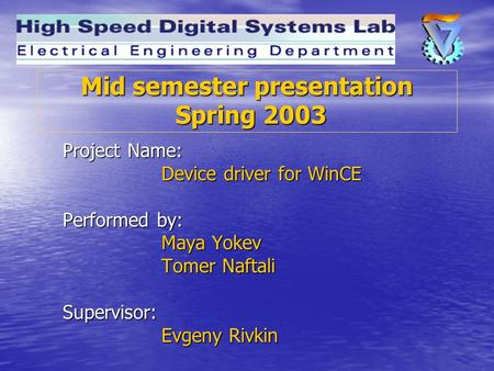 Mid semester presentation Spring 2003 Project Name: Device driver for WinCE Performed by: Maya Yokev Tomer Naftali Supervisor: Evgeny Rivkin.