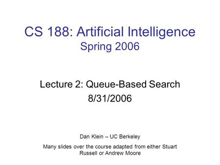 CS 188: Artificial Intelligence Spring 2006 Lecture 2: Queue-Based Search 8/31/2006 Dan Klein – UC Berkeley Many slides over the course adapted from either.