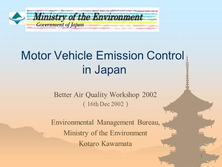 1 Motor Vehicle Emission Control in Japan Better Air Quality Workshop 2002 ( 16th Dec 2002 ) Environmental Management Bureau, Ministry of the Environment.