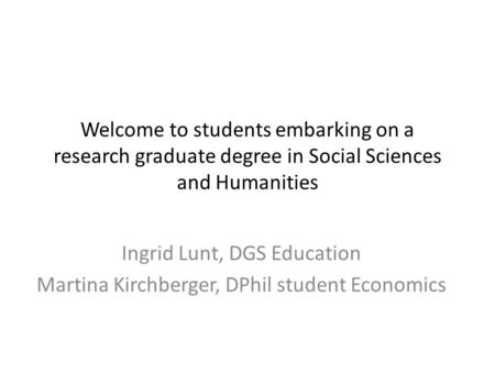 Welcome to students embarking on a research graduate degree in Social Sciences and Humanities Ingrid Lunt, DGS Education Martina Kirchberger, DPhil student.