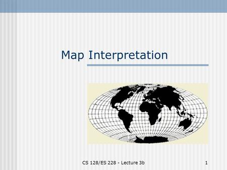"CS 128/ES 228 - Lecture 3b1 Map Interpretation. CS 128/ES 228 - Lecture 3b2 What is North? There are three ""kinds"" of north Magnetic North Grid North."