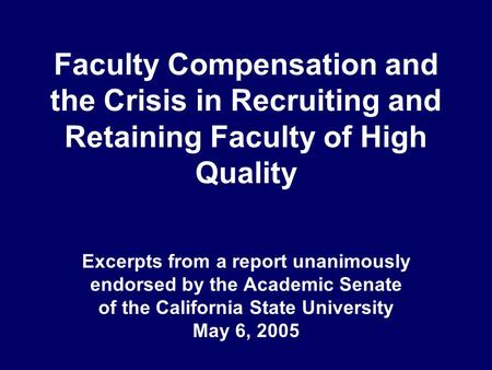 Faculty Compensation and the Crisis in Recruiting and Retaining Faculty of High Quality Excerpts from a report unanimously endorsed by the Academic Senate.