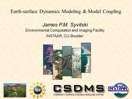 James P.M. Syvitski Environmental Computation and Imaging Facility INSTAAR, CU-Boulder Earth-surface Dynamics Modeling & Model Coupling.